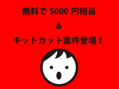 【残念ながら終了!?】無料で5000円相当&キットカットがもらえる案件登場!